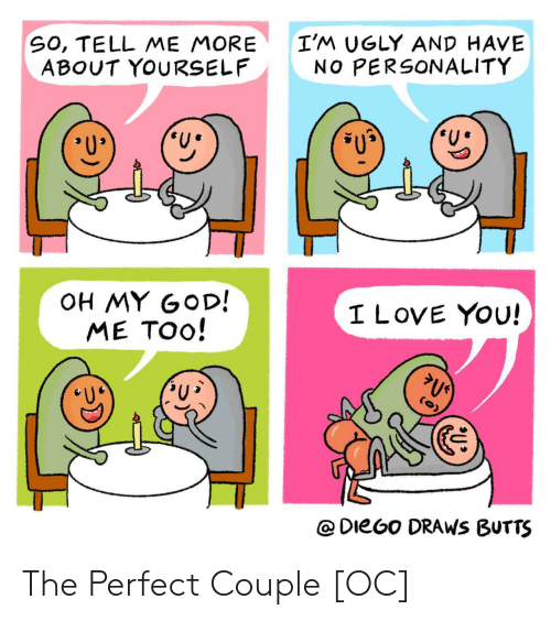 God, Love, and Oh My God: SO, TELL ME MORE  ABOUT YOURSELF  I'M UGLY AND HAVE  NO PERSONALITY  OH MY GOD!  ME TOO!  I LOVE YOU!  @DieGo DRAWS BUTTS The Perfect Couple [OC]