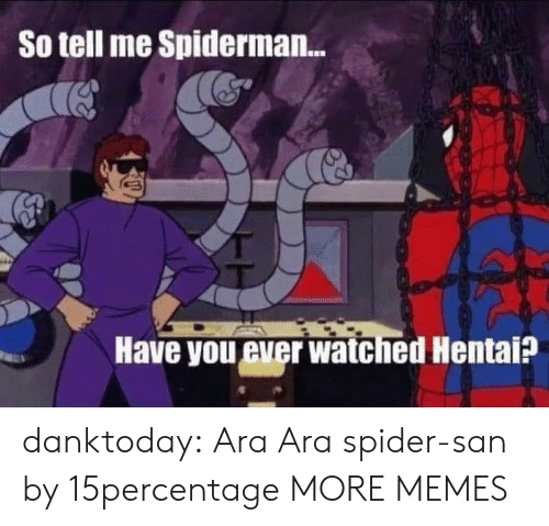 Spiderman: So tell me Spiderman...  Have you ever watched Hentai? danktoday:  Ara Ara spider-san by 15percentage MORE MEMES
