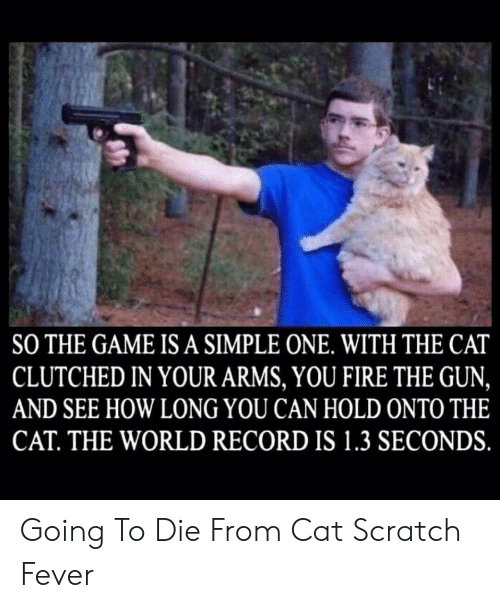 Onto: SO THE GAME IS A SIMPLE ONE. WITH THE CAT  CLUTCHED IN YOUR ARMS, YOU FIRE THE GUN,  AND SEE HOW LONG YOU CAN HOLD ONTO THE  CAT. THE WORLD RECORD IS 1.3 SECONDS. Going To Die From Cat Scratch Fever