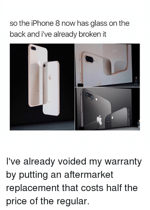 Glassed: so the iPhone 8 now has glass on the  back and i've already broken it I've already voided my warranty by putting an aftermarket replacement that costs half the price of the regular.