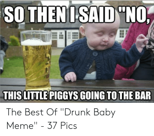 """Drunk Baby Meme: SO THENISAID """"NO  THIS LITTLE PIGGYS GOING TO THE BAR  quickmeme.co The Best Of """"Drunk Baby Meme"""" - 37 Pics"""