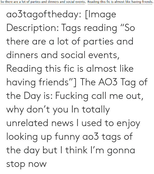 "Why Don: So there are a lot of parties and dinners and social events, Reading this fic is almost like having friends, ao3tagoftheday:  [Image Description: Tags reading ""So there are a lot of parties and dinners and social events, Reading this fic is almost like having friends""]  The AO3 Tag of the Day is: Fucking call me out, why don't you   In totally unrelated news I used to enjoy looking up funny ao3 tags of the day but I think I'm gonna stop now"