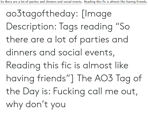"Why Don: So there are a lot of parties and dinners and social events, Reading this fic is almost like having friends, ao3tagoftheday:  [Image Description: Tags reading ""So there are a lot of parties and dinners and social events, Reading this fic is almost like having friends""]  The AO3 Tag of the Day is: Fucking call me out, why don't you"
