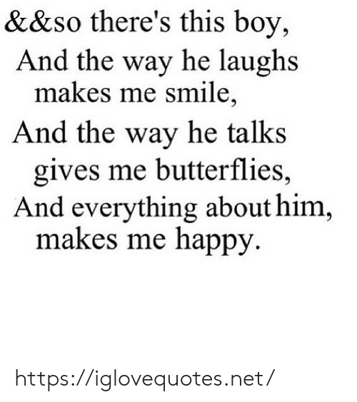 Me Happy: &&so there's this boy,  And the way he laughs  makes me smile,  And the way he talks  gives me butterflies,  And everything about him,  makes me happy https://iglovequotes.net/