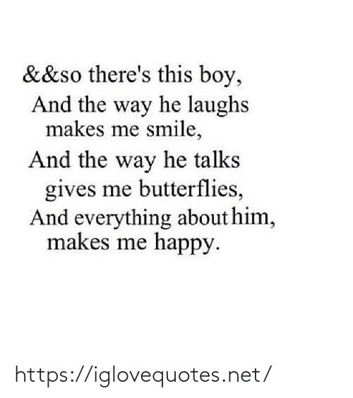 Smile: &&so there's this boy,  And the way he laughs  makes me smile,  And the way he talks  gives me butterflies,  And everything about him,  makes me happy. https://iglovequotes.net/