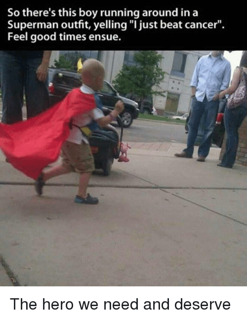 """Superman, Cancer, and Good: So there's this boy running around ina  Superman outfit, yelling """"I just beat cancer"""".  Feel good times ensue. The hero we need and deserve"""