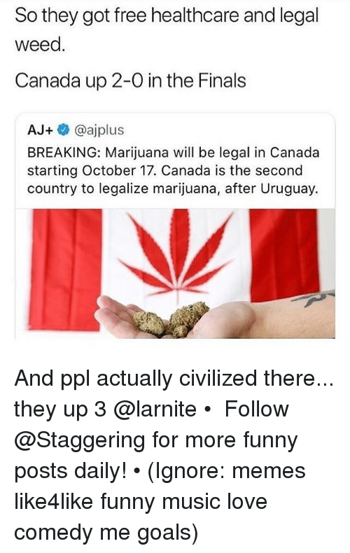 in-the-finals: So they got free healthcare and legal  weed.  Canada up 2-0 in the Finals  AJ+ @ajplus  BREAKING: Marijuana will be legal in Canada  starting October 17. Canada is the second  country to legalize marijuana, after Uruguay. And ppl actually civilized there... they up 3 @larnite • ➫➫➫ Follow @Staggering for more funny posts daily! • (Ignore: memes like4like funny music love comedy me goals)