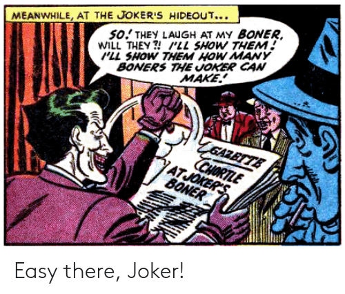 Gazette: SO THEY LAUGH AT MY BONER  WILL THEY?'LL SHOW THEM  LL SHOW THEM HOW MAY  BONERS THE JOKER CAN  MEANWHILE, AT THE JOKER'S HIDEOUT...  MAKE  GAZETTE  CHORTLE  ATJOKER'S  BONER Easy there, Joker!