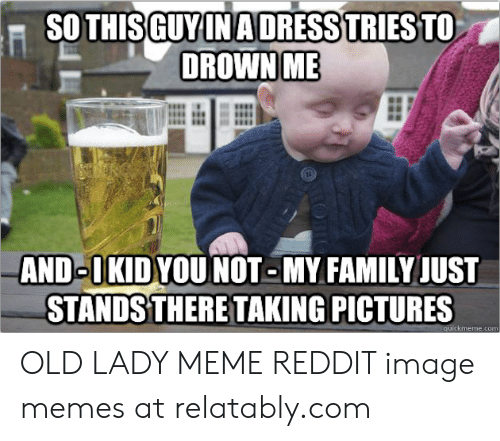 Old Lady Meme: SO THIS GUY IN ADRESS TRIES TO  DROWN ME  AND OKIDYOUNOT-MY FAMILY JUST  STANDS THERE TAKING PICTURES  quickmeme.com OLD LADY MEME REDDIT image memes at relatably.com