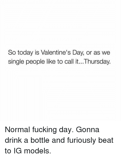 Fucking Day: So today is Valentine's Day, or as we  single people like to call it...Thursday. Normal fucking day. Gonna drink a bottle and furiously beat to IG models.