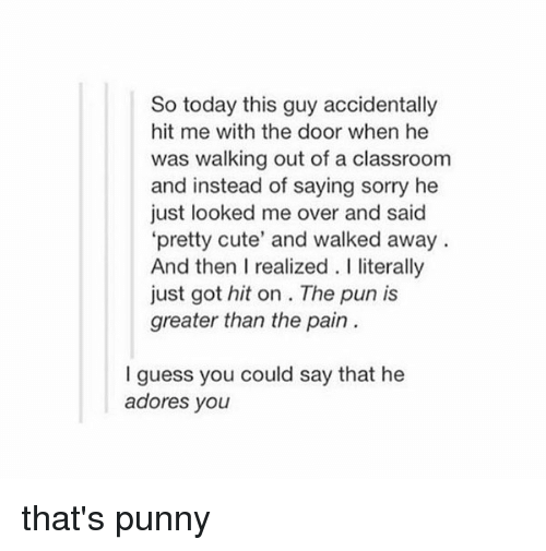 """Punnies: So today this guy accidentally  hit me with the door when he  was walking out of a classroom  and instead of saying sorry he  just looked me over and said  """"pretty cute' and walked away  And then I realized. literally  just got hit on The pun is  greater than the pain  guess you could say that he  adores you that's punny"""