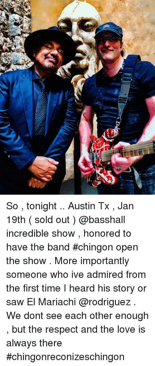 Love, Memes, and Respect: So , tonight .. Austin Tx , Jan 19th ( sold out ) @basshall incredible show , honored to have the band #chingon open the show . More importantly someone who ive admired from the first time I heard his story or saw El Mariachi @rodriguez . We dont see each other enough , but the respect and the love is always there #chingonreconizeschingon