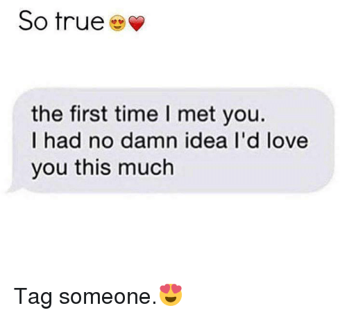 Love, Memes, and True: So true  the first time l met you.  I had no damn idea I'd love  you this much Tag someone.😍
