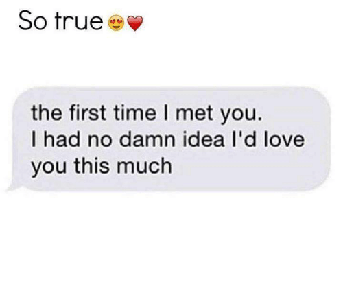 Love, Memes, and True: So true  the first time l met you.  I had no damn idea I'd love  you this much