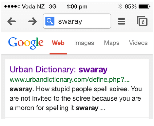 Www Urbandictionary: .so Voda NZ 3G 1:00 pm  swaray  6  Google Web Images Maps Videos  Urban Dictionary: swaray  www.urbandictionary.com/define.php?...  swaray. How stupid people spell soiree. You  are not invited to the soiree because you are  a moron for spelling it swaray..