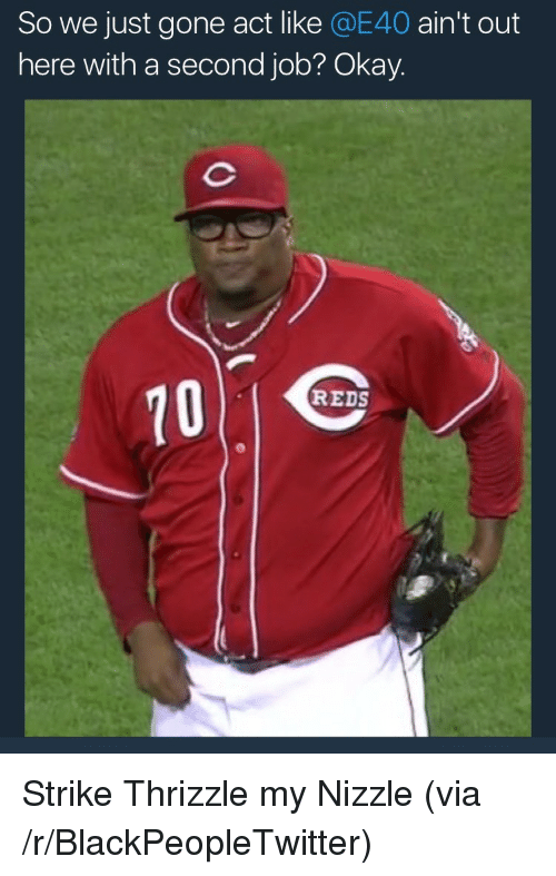 e40: So we just gone act like @E40 ain't out  here with a second job? Okay.  10  REDS <p>Strike Thrizzle my Nizzle (via /r/BlackPeopleTwitter)</p>