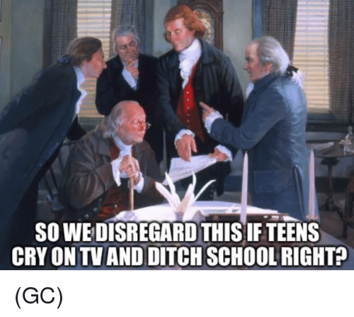Memes, School, and 🤖: SO WEDISREGARD THIS IF TEENS  CRY ON TV AND DITCH SCHOOL RIGHT (GC)