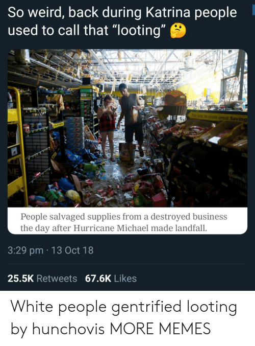 """Dank, Memes, and Target: So weird, back during Katrina people  used to call that """"looting  This way to score great Saving  People salvaged supplies from a destroyed business  the day after Hurricane Michael made landfall.  3:29 pm 13 Oct 18  25.5K Retweets 67.6K Likes White people gentrified looting by hunchovis MORE MEMES"""
