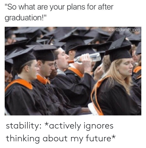 """After Graduation: So what are your plans for after  graduation!""""  G @dumb.jpeg stability: *actively ignores thinking about my future*"""