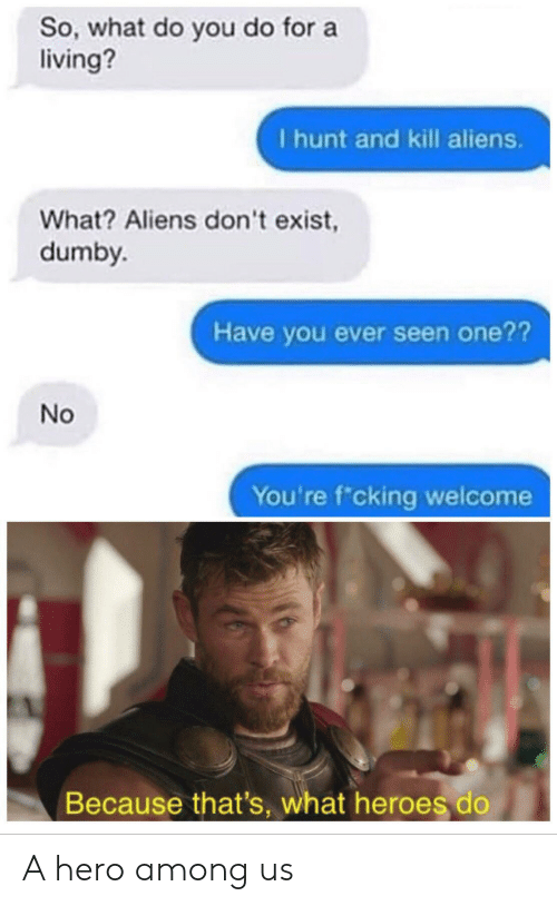 Aliens, Heroes, and Living: So, what do you do for a  living?  I hunt and kill aliens.  What? Aliens don't exist,  dumby.  Have you ever seen one??  No  You're f cking welcome  Because that's, what heroes do A hero among us