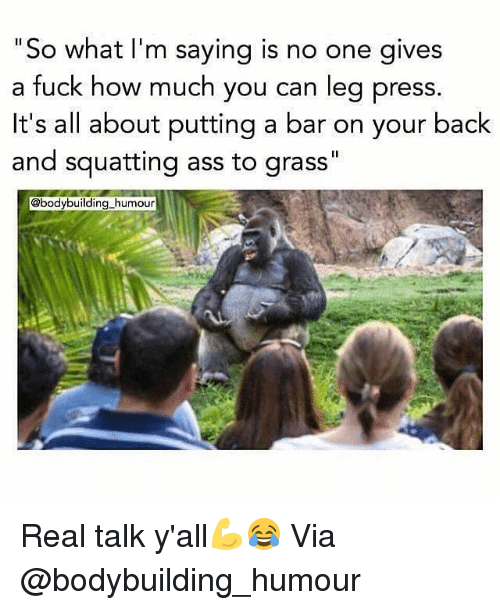 """Squatting: """"So what I'm saying is  a fuck how much you can leg press  it's all about putting a bar on your back  and squatting ass to grass""""  no one gives  @bodybuilding humour Real talk y'all💪😂 Via @bodybuilding_humour"""
