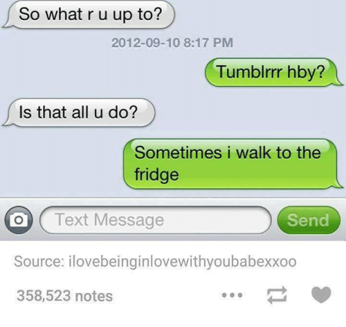 Sometime I: So what r u up to?  2012-09-10 8:17 PM  Tumblrrr hby?  Is that all u do?  Sometimes i walk to the  fridge  O Text Message  Send  Source: ilovebeinginlovewithyoubabexxoo  358,523 notes