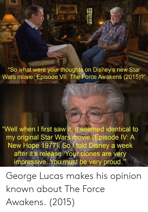 "A New Hope: ""So what were your thoughts on Disney's new Star  Wars movie: Episode VIl: The Force Awakens (2015)?""  ""Well when I first saw it, it seemed identical to  my original Star Wars movie (Episode IV: A  New Hope 1977) So told Disney a week  after it's release Your clones are very  impressive. You must be very proud.""  13) George Lucas makes his opinion known about The Force Awakens. (2015)"