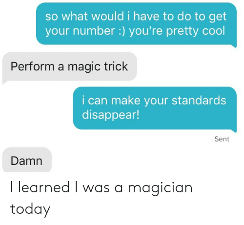 Get Your Number: so what would i have to do to get  your number:) you're pretty cool  Perform a magic trick  i can make your standards  disappear!  Sent  Damn I learned I was a magician today