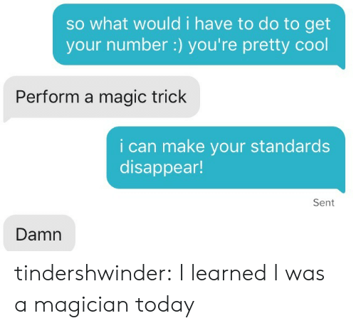 Get Your Number: so what would i have to do to get  your number:) you're pretty cool  Perform a magic trick  i can make your standards  disappear!  Sent  Damn tindershwinder:  I learned I was a magician today