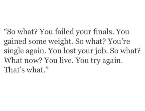 """You Failed: """"So what? You failed your finals. You  gained some weight. So what? You're  single again. You lost your job. So what?  What now? You live. You try again.  That's what."""""""