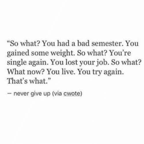 "never give up: ""So what? You had a bad semester  gained some weight. So what? You're  single again. You lost your job. So what?  What now? You live. You try again  That's what.""  - never give up (via cwote)"