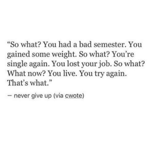 """Bad, Lost, and Live: """"So what? You had a bad semester. You  gained some weight. So what? You're  single again. You lost your job. So what?  What now? You live. You try again.  That's what.""""  never give up (via cwote)"""