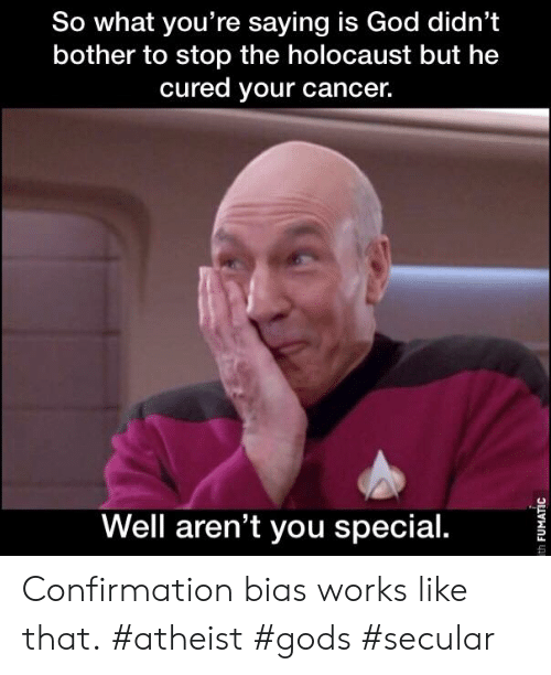 Confirmation Bias: So what you're saying is God didn't  bother to stop the holocaust but he  cured your cancer.  C5  Well aren't you special. Confirmation bias works like that. #atheist #gods #secular