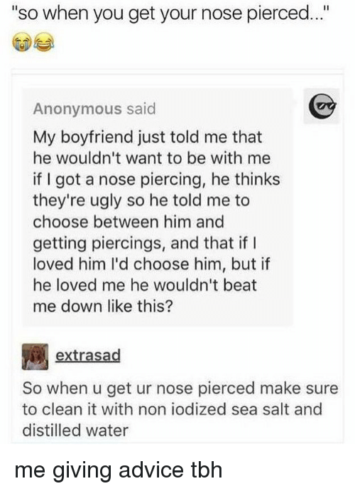 """beats-me: """"so when you get your nose pierced..""""  Anonymous said  My boyfriend just told me that  he wouldn't want to be with me  if I got a nose piercing, he thinks  they're ugly so he told me to  choose between him and  getting piercings, and that if I  loved him I'd choose him, but if  he loved me he wouldn't beat  me down like this?  extrasad  So when u get ur nose pierced make sure  to clean it with non iodized sea salt and  distilled water me giving advice tbh"""