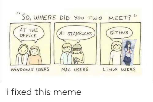 Meme, Starbucks, and Windows: So, WHERE DiD You TWo MEET?*  AT THE  GITHUB  AT STARBUCKS  OFFICE  WINDOWS USERS  LINUX USERS  MAC USERS i fixed this meme