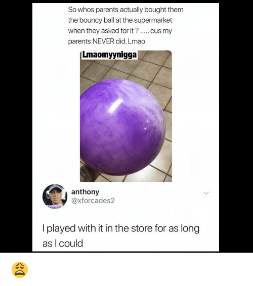 bouncy: So whos parents actually bought them  the bouncy ball at the supermarket  when they asked for it? cus my  parents NEVER did. Lmao  Lmaomyynigga  anthony  @xforcades2  I played with it in the store for as long  as I could 😩