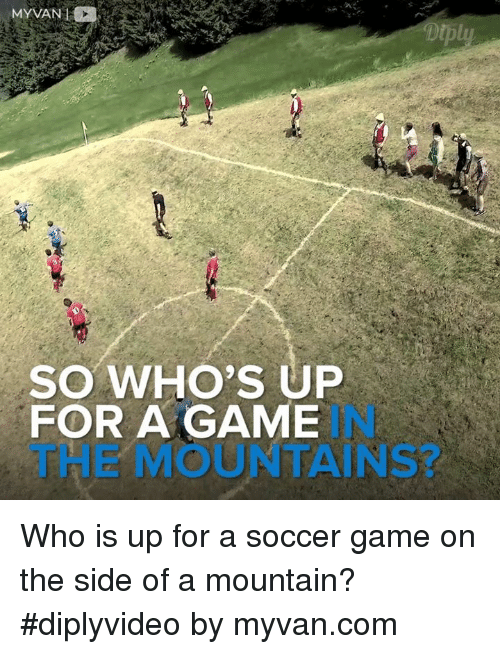 Whos Up: SO WHO'S UP  FOR A GAME Who is up for a soccer game on the side of a mountain? #diplyvideo by myvan.com