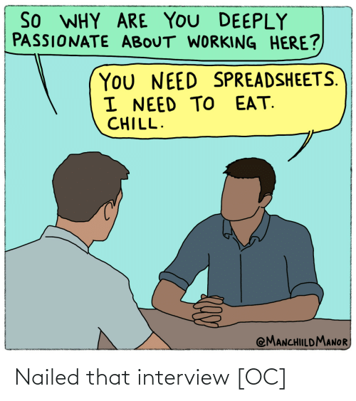 eat: So WHY ARE YOU DEEPLY  PASSIONATE ABOUT WORKING HERE?  You NEED SPREADSHEETS.  I NEED TO EAT.  CHILL.  @MANCHILDMANOR Nailed that interview [OC]
