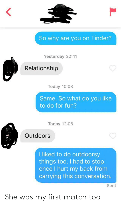 Tinder, Match, and Today: So why are you on Tinder?  Yesterday 22:41  Relationship  Today 10:08  Same. So what do you like  to do for fun?  Today 12:08  Outdoors  I liked to do outdoorsy  things too. I had to stop  once I hurt my back from  carrying this conversation.  Sent She was my first match too