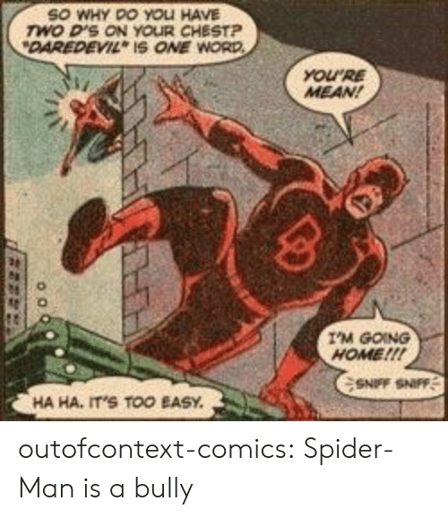 going home: SO WHY DO YOLI HAVE  wo D'S ON YOUR CHESTP  DAREDEVIL IS ONE WORD  YOURE  MEAN!  I'M GOING  HOME!!!  SNFF SNIFF  HA HA, IT'S TOO EASY outofcontext-comics:  Spider-Man is a bully