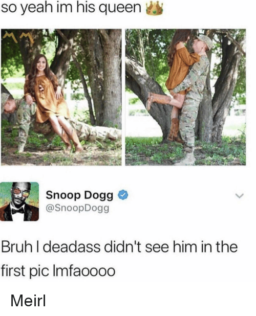 snoop dogg: so yeah im his queen  Snoop Dogg >  @SnoopDogg  Bruh I deadass didn't see him in the  first pic lmfaoooo Meirl