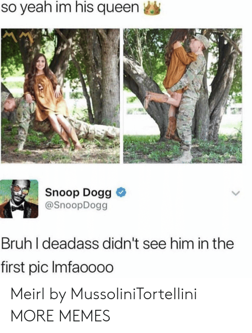 snoop dogg: so yeah im his queen  Snoop Dogg >  @SnoopDogg  Bruh I deadass didn't see him in the  first pic lmfaoooo Meirl by MussoIiniTorteIIini MORE MEMES