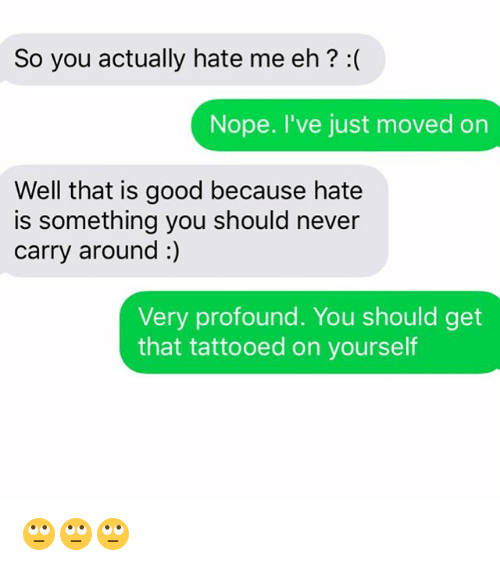 ehs: So you actually hate me eh? :(  Nope. I've just moved on  Well that is good because hate  is something you should never  carry around :)  Very profound. You should get  that tattooed on yourself 🙄🙄🙄