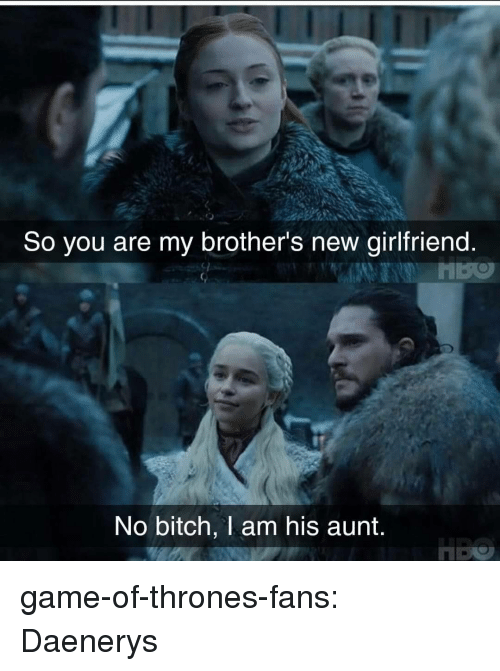 Bitch, Game of Thrones, and Tumblr: So you are my brother's new girlfriend  No bitch, 1 am his aunt game-of-thrones-fans:  Daenerys
