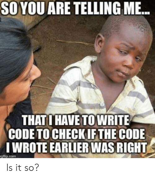 Earlier: SO YOU ARE TELLING M...  THATO HAVE TO WRITE  CODE TO CHECKIF THE CODE  IWROTE EARLIER WAS RIGHT  gflip.com Is it so?
