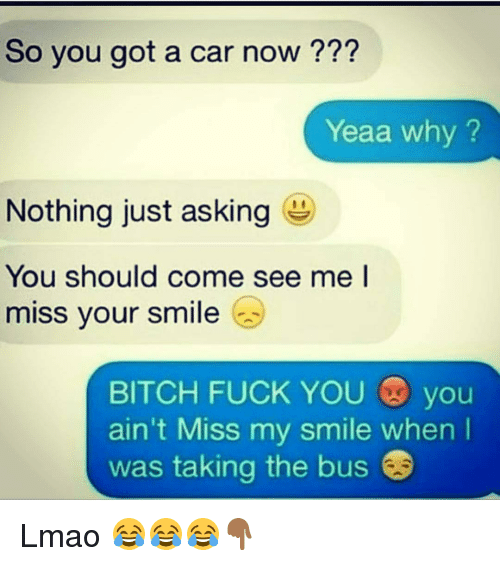 Bitches Fucked: So you got a car now  Yeaa why?  Nothing just asking  You should come see me l  miss your smile  BITCH FUCK YOU  you  ain't Miss my smile when  was taking the bus Lmao 😂😂😂👇🏾