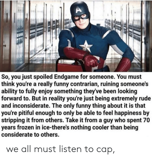 stripping: So, you just spoiled Endgame for someone. You must  think you're a really funny contrarian, ruining someone's  ability to fully enjoy something theyve been looking  forward to. But in reality you're just being extremely rude  and inconsiderate. The only funny thing about it is that  you're pitiful enough to only be able to feel happiness by  stripping it from others. Take it from a guy who spent 70  years frozen in ice-there's nothing cooler than being  considerate to others we all must listen to cap,
