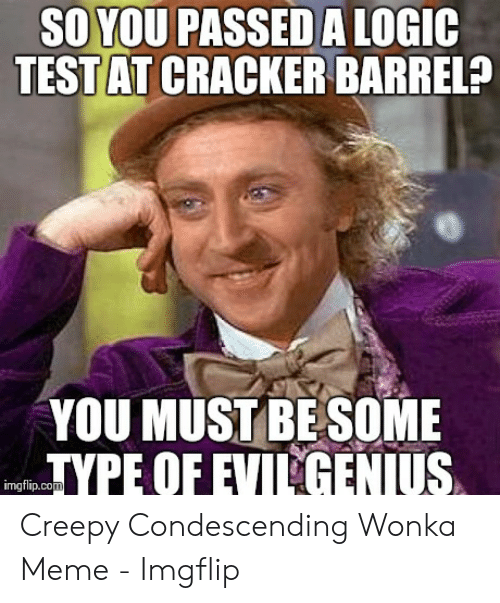 Creepy Condescending: SO YOU PASSED A LOGIC  TEST AT CRACKER BARREL?  YOU MUST BESOME  TYPE OF EVIL GENIUS  imgflip.com Creepy Condescending Wonka Meme - Imgflip