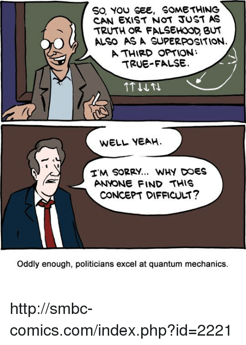 Smbc Comic: SO YOU SEE, SOMETHING  CAN EXIST NOT JUST AS  TRUTH OR FALSEHOOD BUT  ALSO AS A SUPERPOSITION  A THIRD OPTION  TRUE FALSE.  WELL YEAH  TM SORRY... WHY DOES  ANYONE FIND THIS  CONCEPT DIFFICULT?  oddly enough, politicians excel at quantum mechanics. http://smbc-comics.com/index.php?id=2221