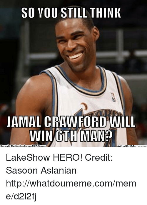 Meme, Memes, and Nba: SO YOU STILL THINK  JAMAL CRAWFORD WILL  WIN OTH MAN?  Brought  book.  NBA Memes  AWha  IIM LakeShow HERO! Credit: Sasoon Aslanian  http://whatdoumeme.com/meme/d2l2fj
